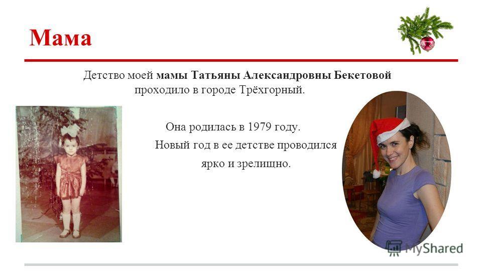 Мама Детство моей мамы Татьяны Александровны Бекетовой проходило в городе Трёхгорный. Она родилась в 1979 году. Новый год в ее детстве проводился ярко и зрелищно.