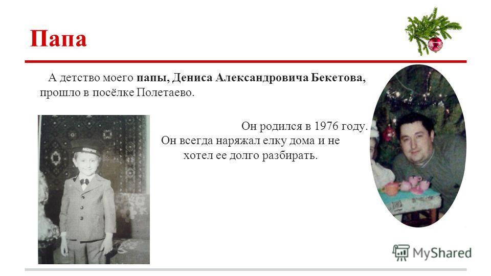 Папа А детство моего папы, Дениса Александровича Бекетова, прошло в посёлке Полетаево. Он родился в 1976 году. Он всегда наряжал елку дома и не хотел ее долго разбирать.
