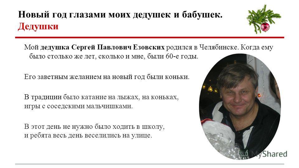 Новый год глазами моих дедушек и бабушек. Дедушки Мой дедушка Сергей Павлович Езовских родился в Челябинске. Когда ему было столько же лет, сколько и мне, были 60-е годы. Его заветным желанием на новый год были коньки. В традиции было катание на лыжа