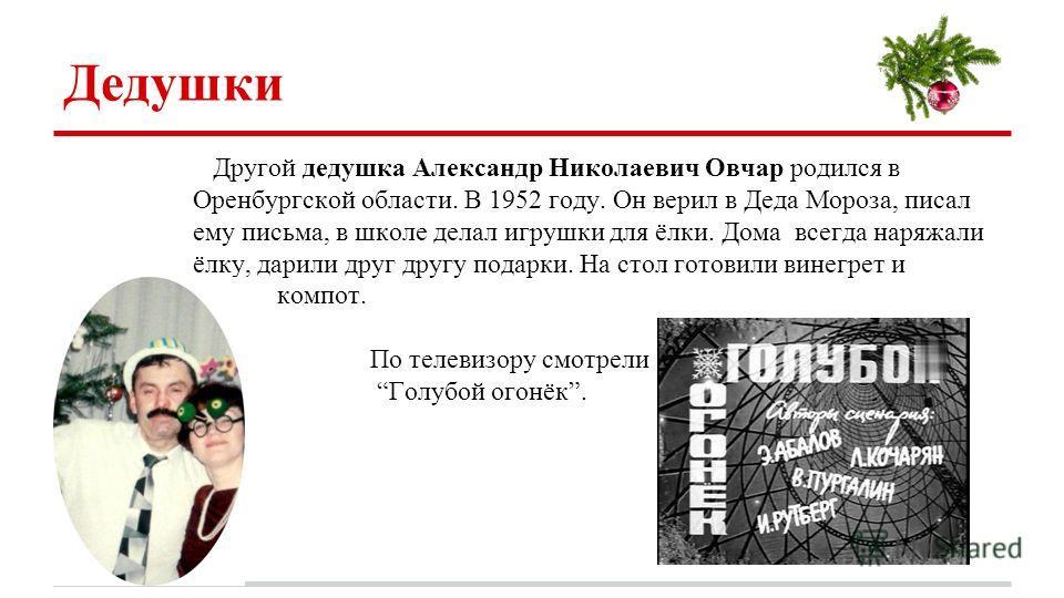 Дедушки Другой дедушка Александр Николаевич Овчар родился в Оренбургской области. В 1952 году. Он верил в Деда Мороза, писал ему письма, в школе делал игрушки для ёлки. Дома всегда наряжали ёлку, дарили друг другу подарки. На стол готовили винегрет и