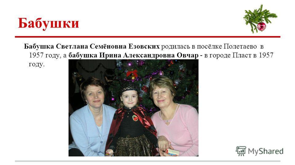 Бабушки Бабушка Светлана Семёновна Езовских родилась в посёлке Полетаево в 1957 году, а бабушка Ирина Александровна Овчар - в городе Пласт в 1957 году.