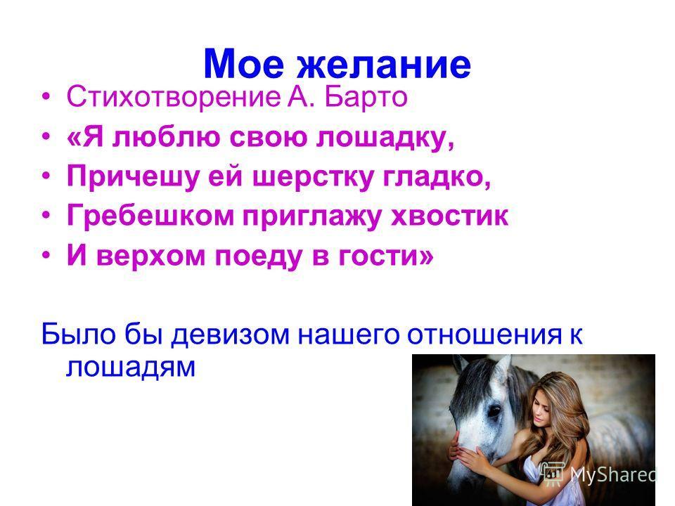 Мое желание Стихотворение А. Барто «Я люблю свою лошадку, Причешу ей шерстку гладко, Гребешком приглажу хвостик И верхом поеду в гости» Было бы девизом нашего отношения к лошадям