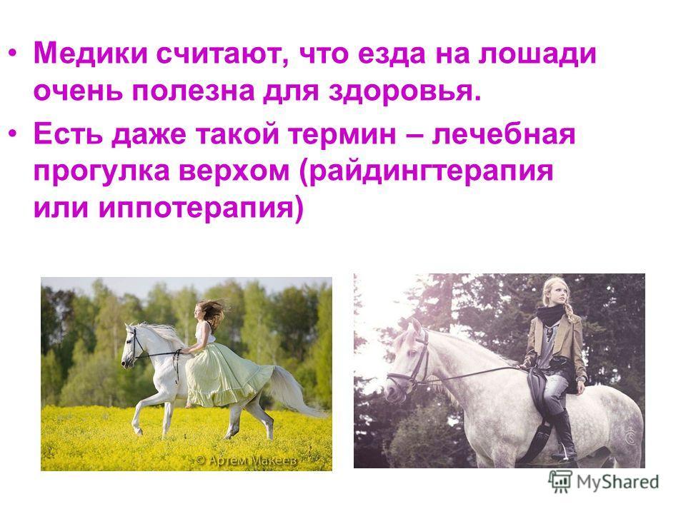 Медики считают, что езда на лошади очень полезна для здоровья. Есть даже такой термин – лечебная прогулка верхом (райдинг терапия или иппотерапия)