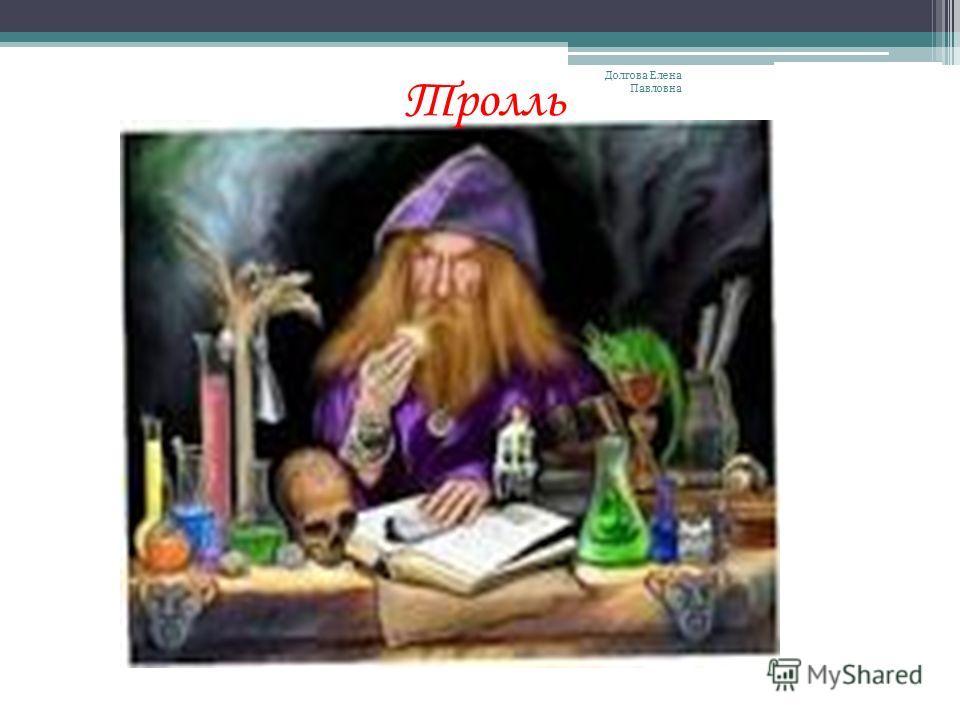 Тролль Долгова Елена Павловна