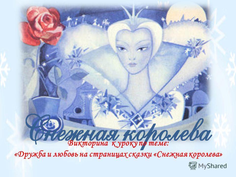 Викторина к уроку по теме: «Дружба и любовь на страницах сказки «Снежная королева»