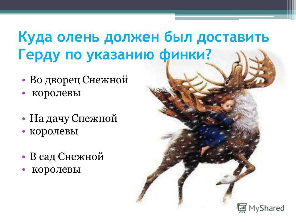 Во дворец Снежной королевы На дачу Снежной королевы В сад Снежной королевы Куда олень должен был доставить Герду по указанию финки?