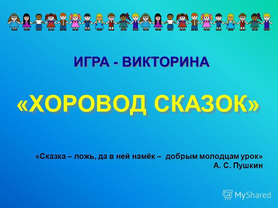 «ХОРОВОД СКАЗОК» «ХОРОВОД СКАЗОК» ИГРА - ВИКТОРИНА «Сказка – ложь, да в ней намёк – добрым молодцам урок» А. С. Пушкин