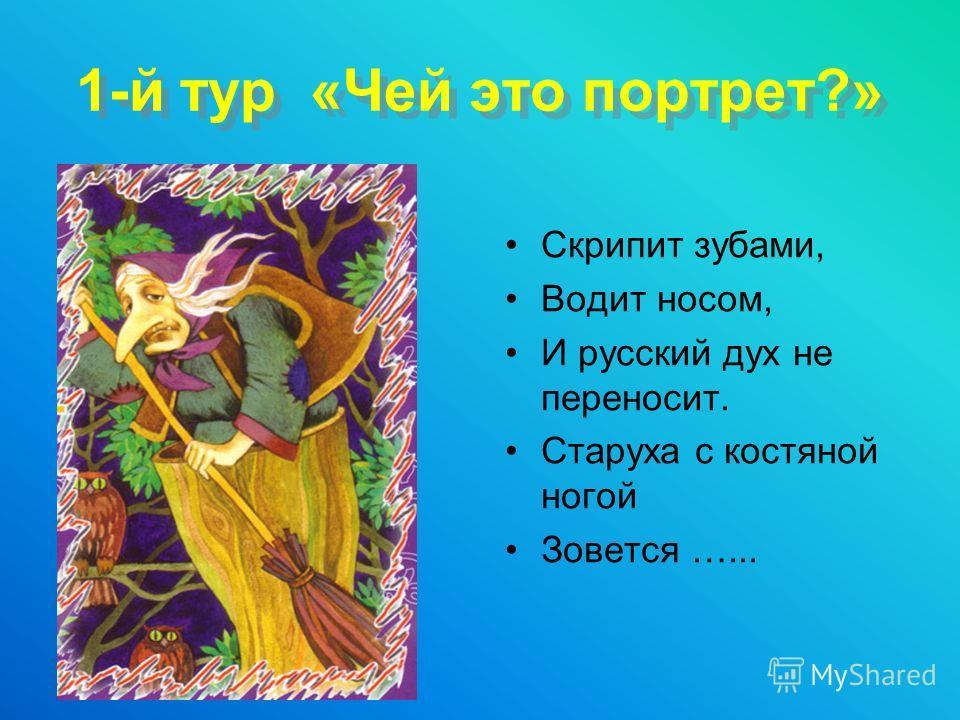 1-й тур «Чей это портрет?» Скрипит зубами, Водит носом, И русский дух не переносит. Старуха с костяной ногой Зовется …...
