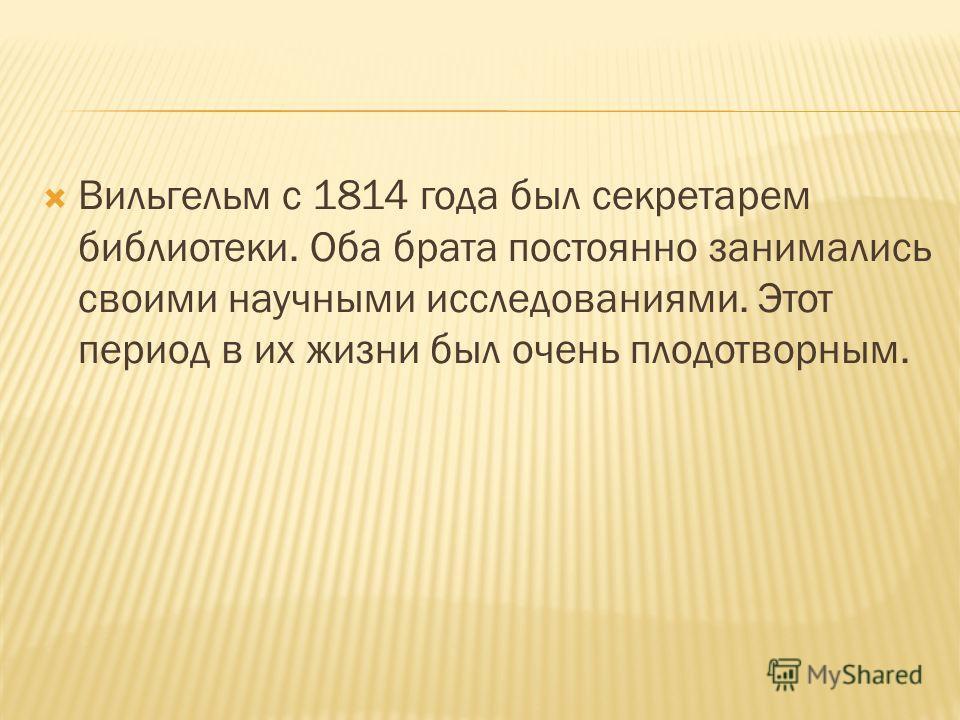 Вильгельм с 1814 года был секретарем библиотеки. Оба брата постоянно занимались своими научными исследованиями. Этот период в их жизни был очень плодотворным.