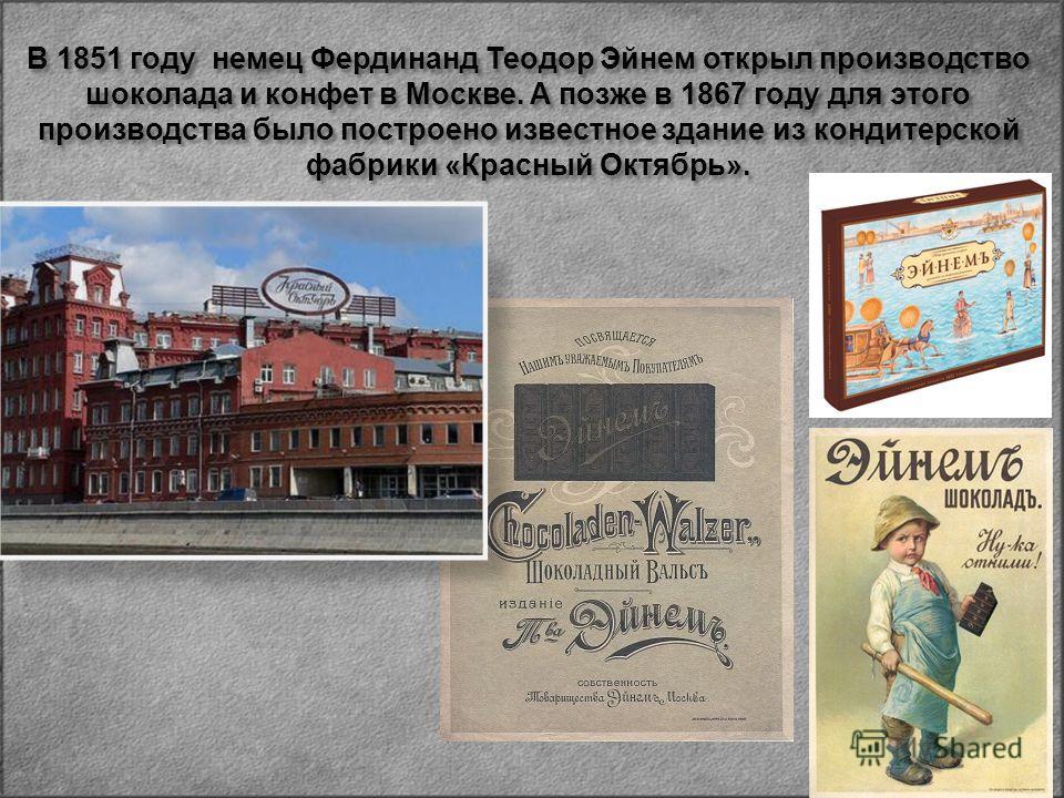 В 1851 году немец Фердинанд Теодор Эйнем открыл производство шоколада и конфет в Москве. А позже в 1867 году для этого производства было построено известное здание из кондитерской фабрики « Красный Октябрь ».