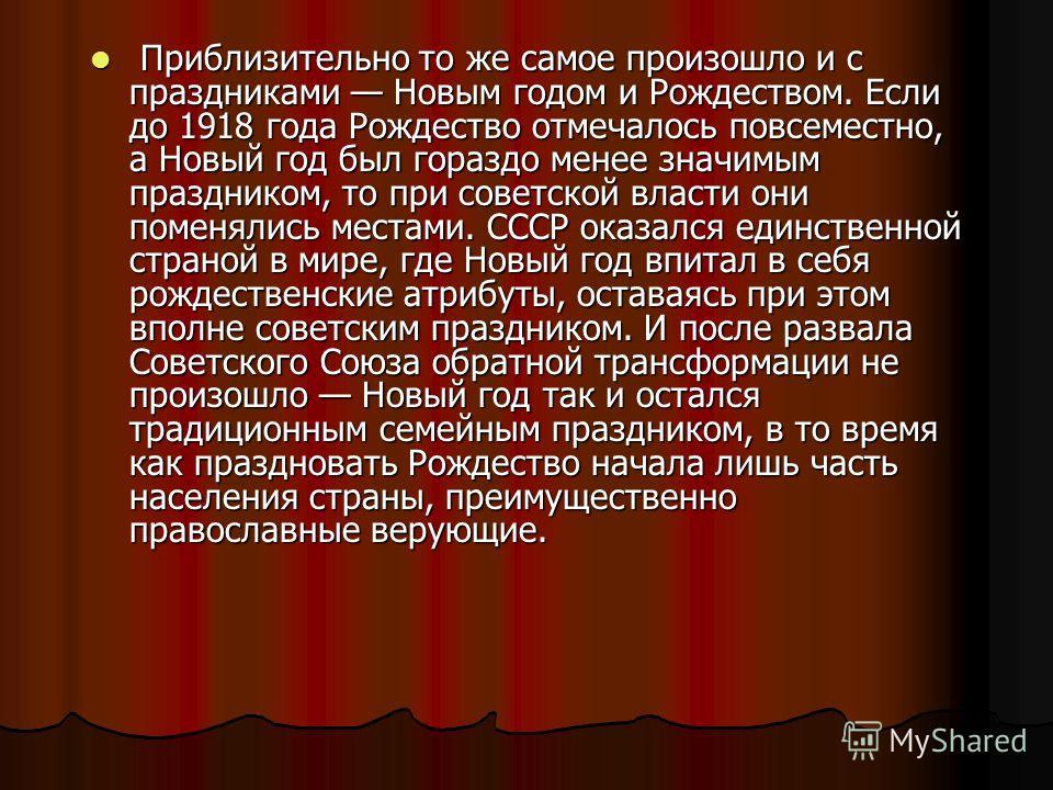 Приблизительно то же самое произошло и с праздниками Новым годом и Рождеством. Если до 1918 года Рождество отмечалось повсеместно, а Новый год был гораздо менее значимым праздником, то при советской власти они поменялись местами. СССР оказался единст