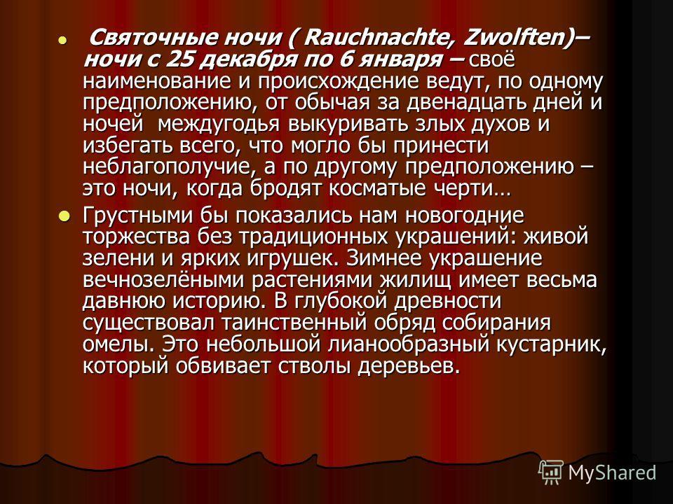 Святочные ночи ( Rauchnachte, Zwolften)– ночи с 25 декабря по 6 января – своё наименование и происхождение ведут, по одному предположению, от обычая за двенадцать дней и ночей междугодья выкуривать злых духов и избегать всего, что могло бы принести н