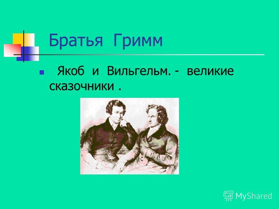 Братья Гримм Якоб и Вильгельм. - великие сказочники.
