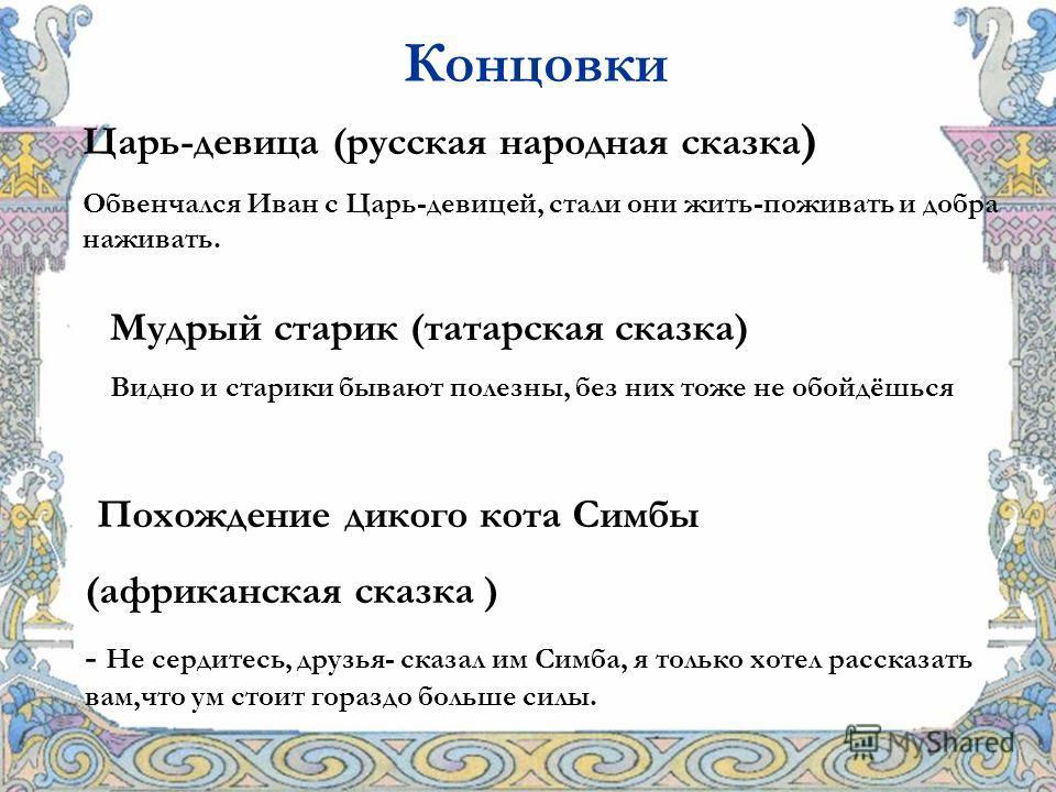 Концовки Царь-девица (русская народная сказка ) Обвенчался Иван с Царь-девицей, стали они жить-поживать и добра наживать. Мудрый старик (татарская сказка) Видно и старики бывают полезны, без них тоже не обойдёшься Похождение дикого кота Симбы (африка