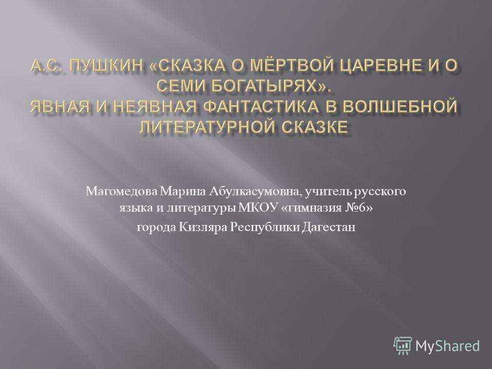 Магомедова Марина Абулкасумовна, учитель русского языка и литературы МКОУ « гимназия 6» города Кизляра Республики Дагестан