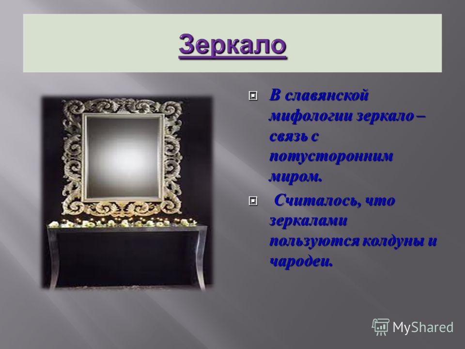 В славянской мифологии зеркало – связь с потусторонним миром. В славянской мифологии зеркало – связь с потусторонним миром. Считалось, что зеркалами пользуются колдуны и чародеи. Считалось, что зеркалами пользуются колдуны и чародеи.