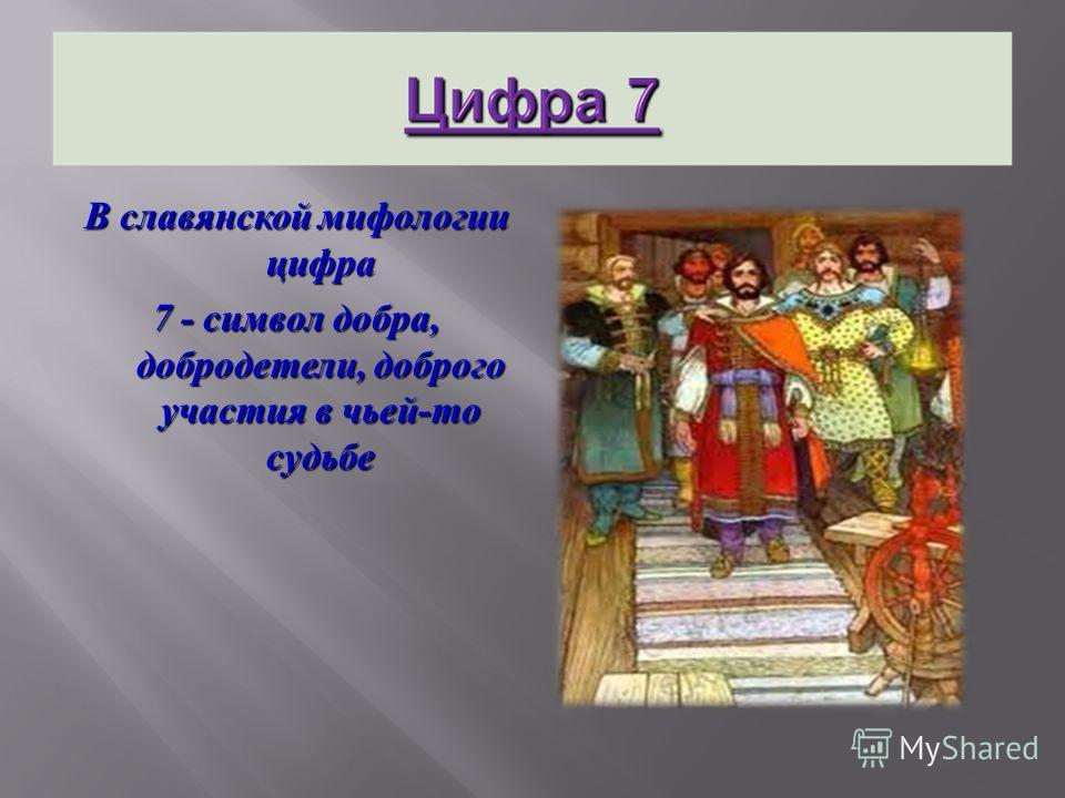 В славянской мифологии цифра 7 - символ добра, добродетели, доброго участия в чьей - то судьбе