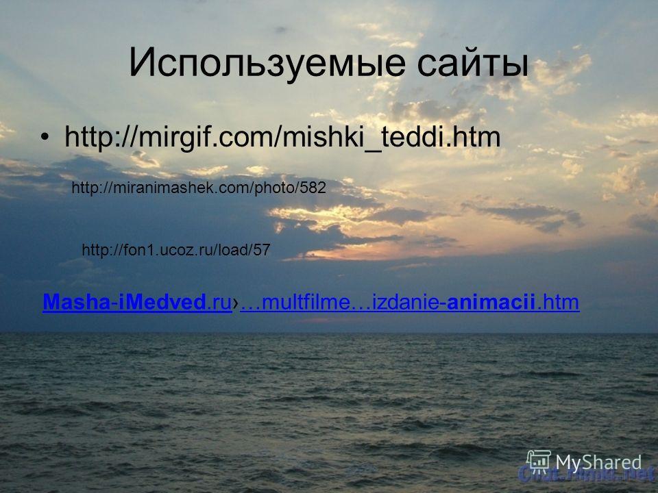 Используемые сайты http://mirgif.com/mishki_teddi.htm http://miranimashek.com/photo/582 http://fon1.ucoz.ru/load/57 Masha-iMedved.ruMasha-iMedved.ru…multfilme…izdanie-animacii.htm…multfilme…izdanie-animacii.htm