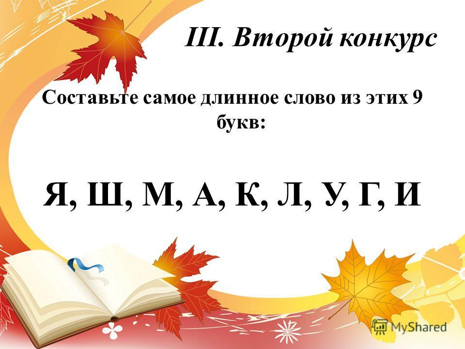 III. Второй конкурс Составьте самое длинное слово из этих 9 букв: Я, Ш, М, А, К, Л, У, Г, И