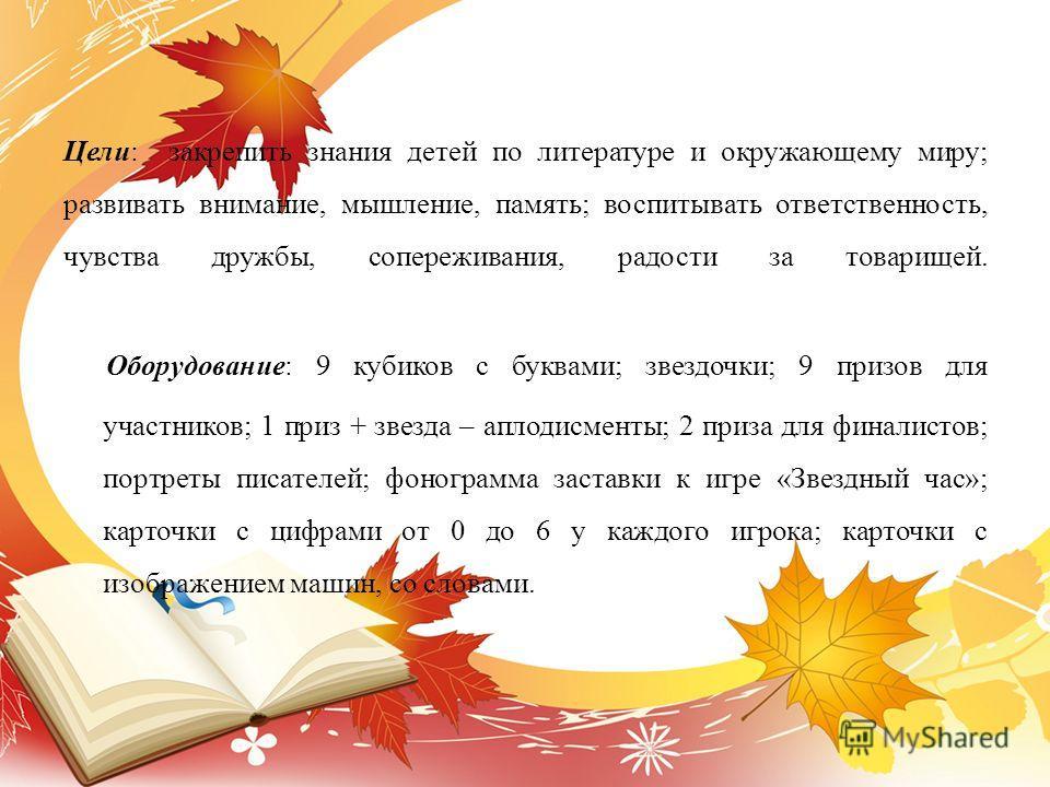 Цели: закрепить знания детей по литературе и окружающему миру; развивать внимание, мышление, память; воспитывать ответственность, чувства дружбы, сопереживания, радости за товарищей. Оборудование: 9 кубиков с буквами; звездочки; 9 призов для участник