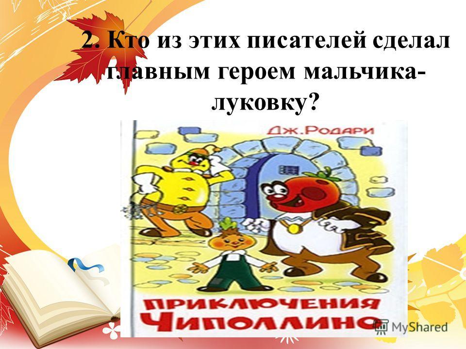 2. Кто из этих писателей сделал главным героем мальчика- луковку?