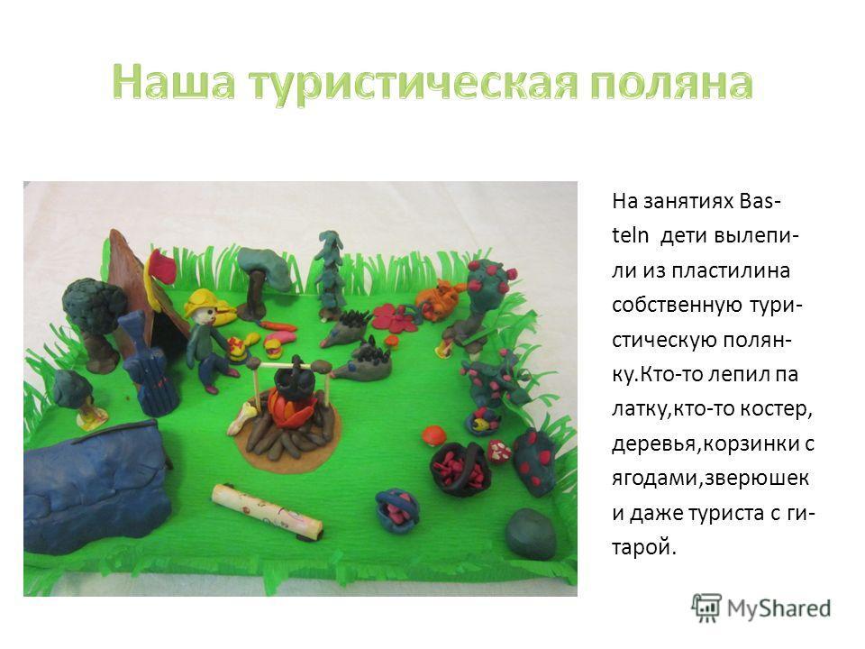На занятиях Bas- teln дети вылепи- ли из пластилина собственную туристическую полян- ку.Кто-то лепил па латку,кто-то костер, деревья,корзинки с ягодами,зверюшек и даже туриста с ги- тарой.