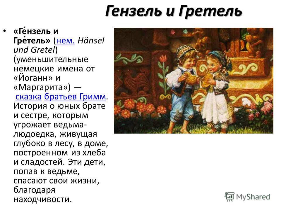 Ген цель и Греотель «Ге́н цель и Гре́отель» (нем. Hänsel und Gretel) (уменьшиотельные немецкие имена от «Йоганн» и «Маргарита») сказка братьев Гримм. История о юных брате и сестре, которым угрожает ведьма- людоедка, живущая глубоко в лесу, в доме, по