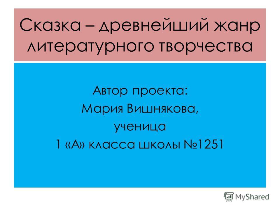 Сказка – древнейший жанр литературного творчества Автор проекта: Мария Вишнякова, ученица 1 «А» класса школы 1251