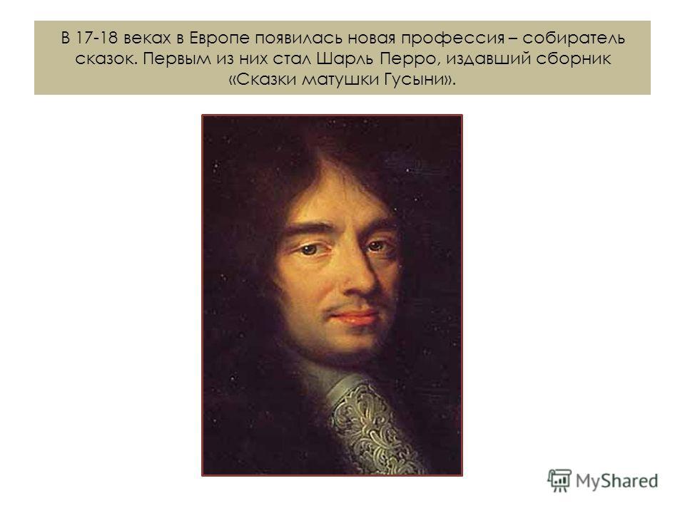 В 17-18 веках в Европе появилась новая профессия – собиратель сказок. Первым из них стал Шарль Перро, издавший сборник «Сказки матушки Гусыни».