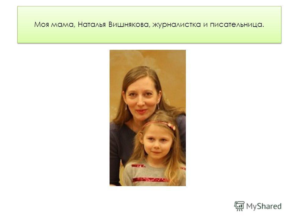 Моя мама, Наталья Вишнякова, журналистка и писательница.