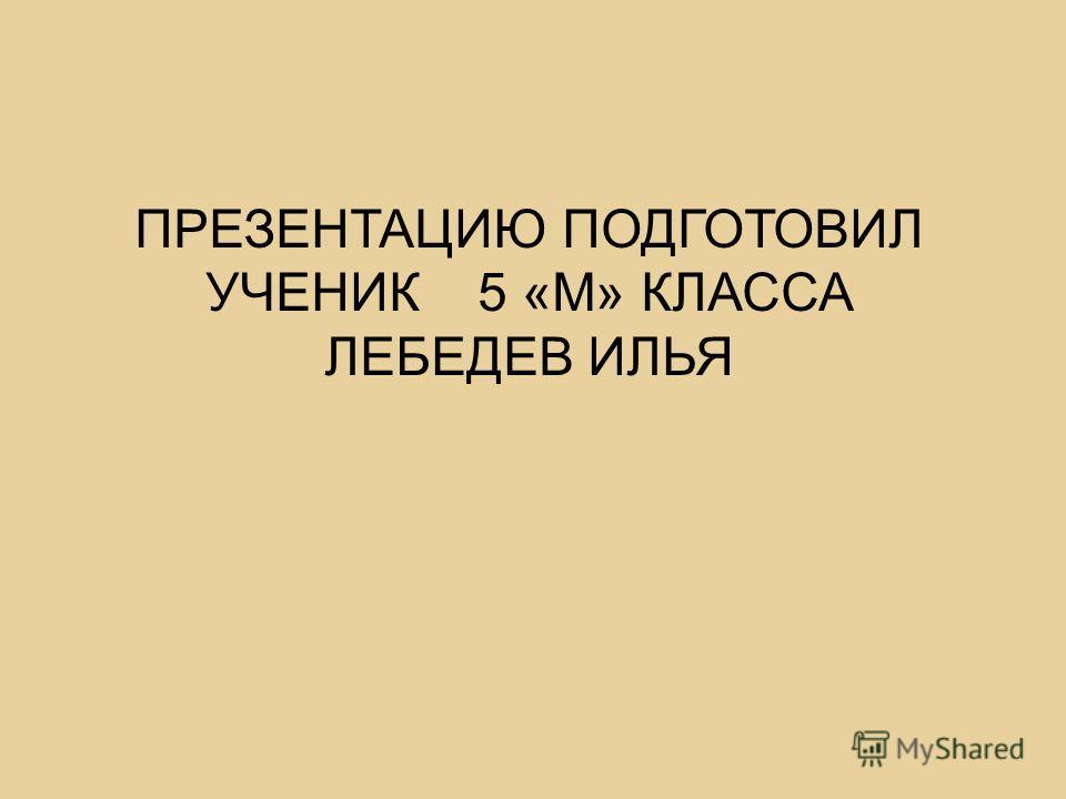 ПРЕЗЕНТАЦИЮ ПОДГОТОВИЛ УЧЕНИК 5 «М» КЛАССА ЛЕБЕДЕВ ИЛЬЯ