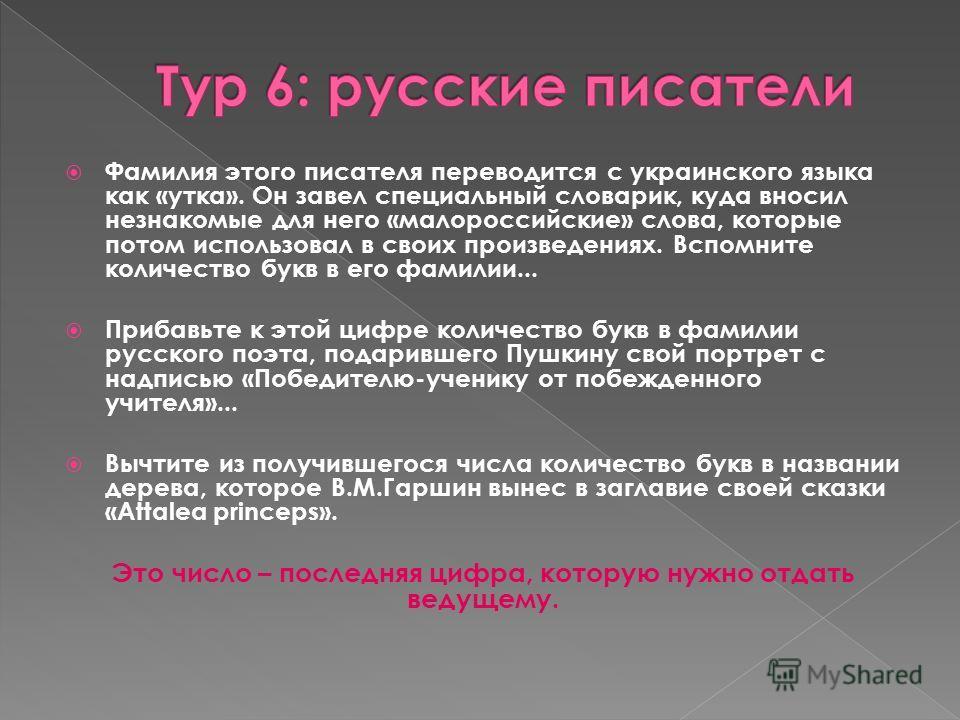 Фамилия этого писателя переводится с украинского языка как «утка». Он завел специальный словарик, куда вносил незнакомые для него «малороссийские» слова, которые потом использовал в своих произведениях. Вспомните количество букв в его фамилии... Приб