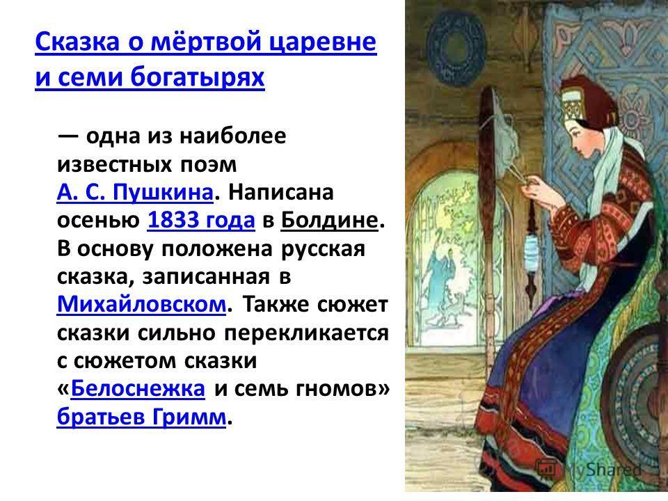 Сказка о мёртвой царевне и семи богатырях одна из наиболее известных поэм А. С. Пушкина. Написана осенью 1833 года в Болдине. В основу положена русская сказка, записанная в Михайловском. Также сюжет сказки сильно перекликается с сюжетом сказки «Белос