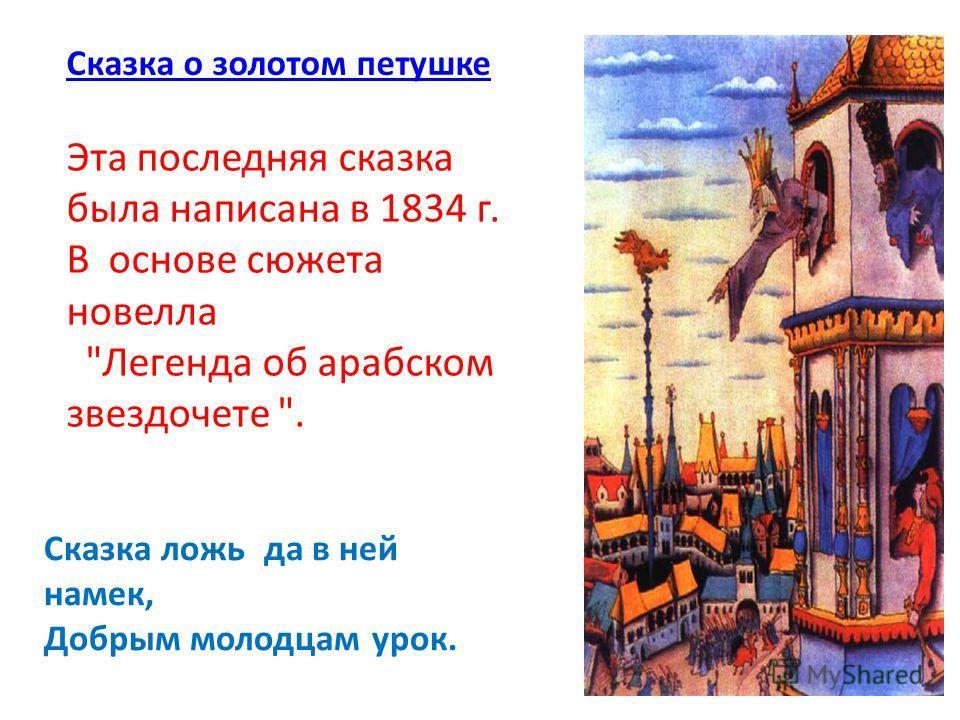 Сказка о золотом петушке Сказка ложь да в ней намек, Добрым молодцам урок. Эта последняя сказка была написана в 1834 г. В основе сюжета новелла Легенда об арабском звездочете .