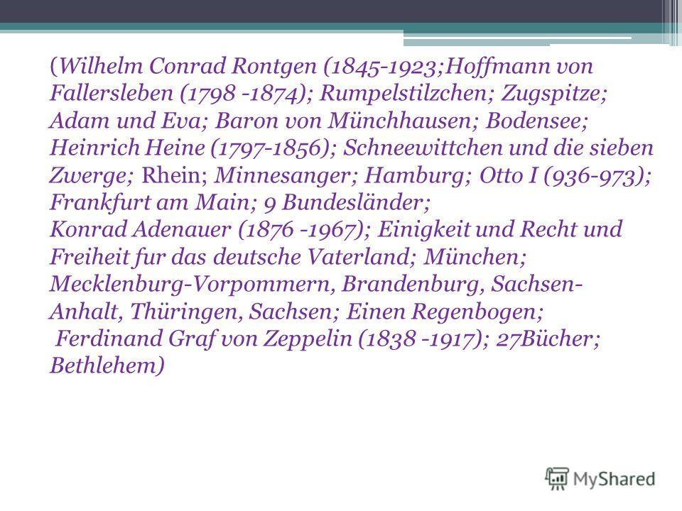 (Wilhelm Conrad Rontgen (1845-1923;Hoffmann von Fallersleben (1798 -1874); Rumpelstilzchen; Zugspitze; Adam und Eva; Baron von Münchhausen; Bodensee; Heinrich Heine (1797-1856); Schneewittchen und die sieben Zwerge; Rhein; Minnesanger; Hamburg; Otto