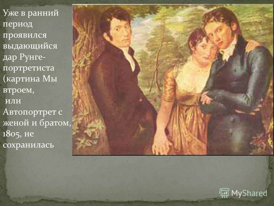 Уже в ранний период проявился выдающийся дар Рунге- портретиста (картина Мы втроем, или Автопортрет с женой и братом, 1805, не сохранилась
