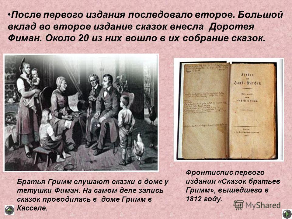 Фронтиспис первого издания «Сказок братьев Гримм», вышедшего в 1812 году. Братья Гримм слушают сказки в доме у тетушки Фиман. На самом деле запись сказок проводилась в доме Гримм в Касселе. После первого издания последовало второе. Большой вклад во в