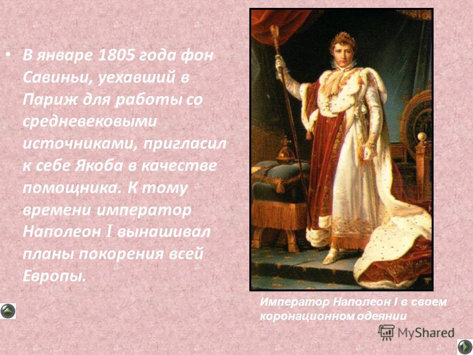 В январе 1805 года фон Савиньи, уехавший в Париж для работы со средневековыми источниками, пригласил к себе Якоба в качестве помощника. К тому времени император Наполеон I вынашивал планы покорения всей Европы. Император Наполеон I в своем коронацион