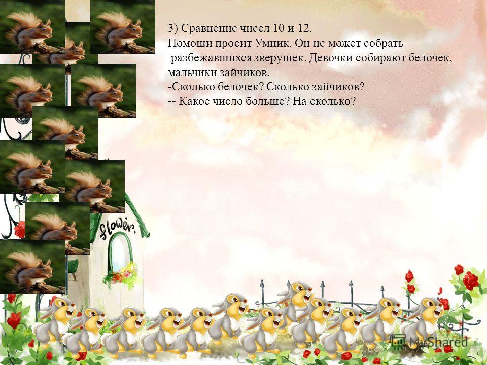 3) Сравнение чисел 10 и 12. Помощи просит Умник. Он не может собрать разбежавшихся зверушек. Девочки собирают белочек, мальчики зайчиков. -Сколько белочек? Сколько зайчиков? -- Какое число больше? На сколько?