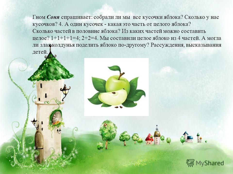 Гном Соня спрашивает: собрали ли мы все кусочки яблока? Сколько у нас кусочков? 4. А один кусочек - какая это часть от целого яблока? Сколько частей в половине яблока? Из каких частей можно составить целое? 1+1+1+1=4; 2+2=4. Мы составили целое яблоко