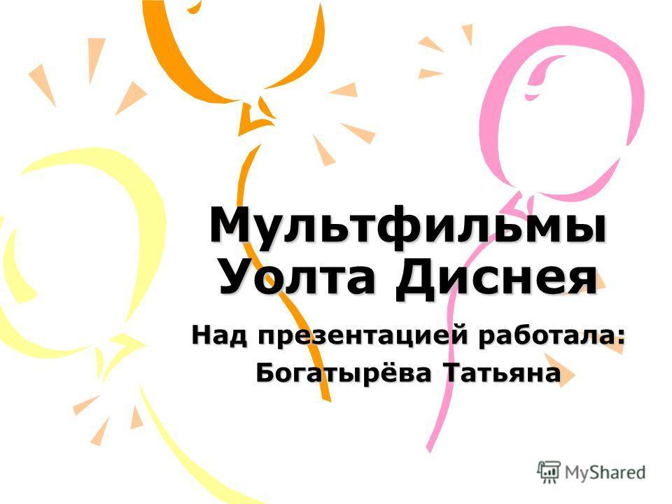 Мультфильмы Уолта Диснея Над презентацией работала: Богатырёва Татьяна
