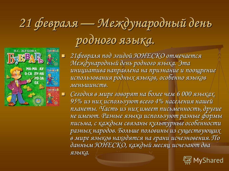 21 февраля Международный день родного языка. 21 февраля под эгидой ЮНЕСКО отмечается Международный день родного языка. Эта инициатива направлена на признание и поощрение использования родных языков, особенно языков меньшинств. 21 февраля под эгидой Ю