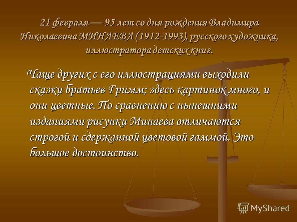 21 февраля 95 лет со дня рождения Владимира Николаевича МИНАЕВА (1912-1993), русского художника, иллюстратора детских книг. Чаще других с его иллюстрациями выходили сказки братьев Гримм; здесь картинок много, и они цветные. По сравнению с нынешними и