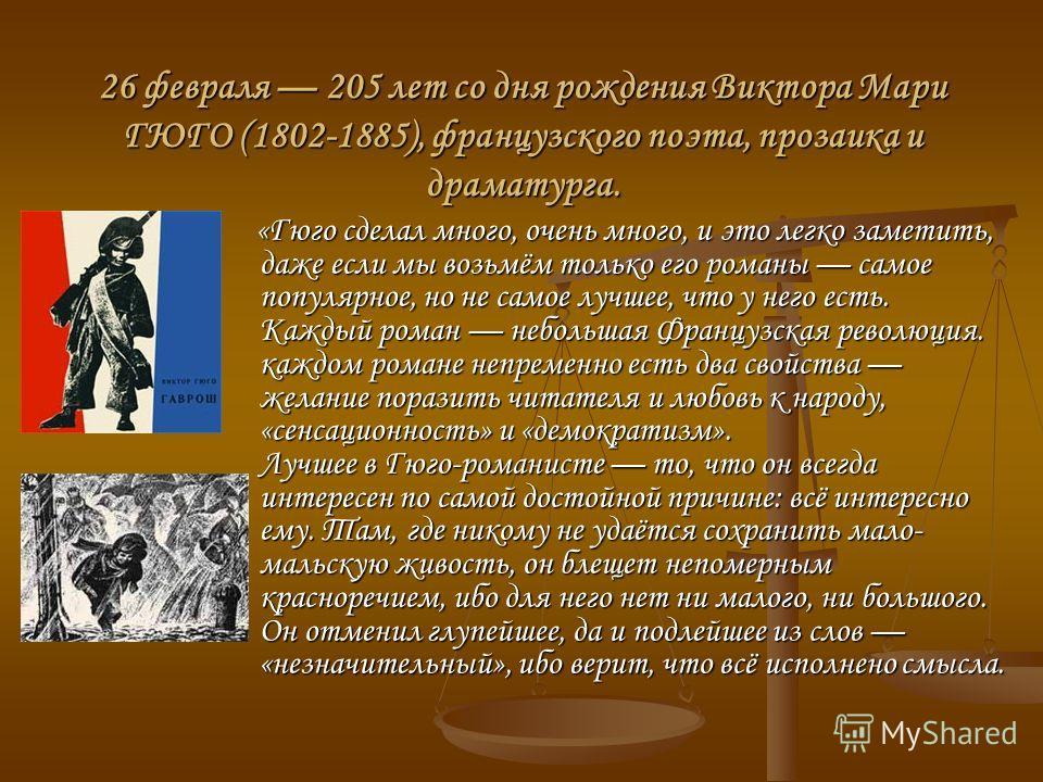 26 февраля 205 лет со дня рождения Виктора Мари ГЮГО (1802-1885), французского поэта, прозаика и драматурга. «Гюго сделал много, очень много, и это легко заметить, даже если мы возьмём только его романы самое популярное, но не самое лучшее, что у нег