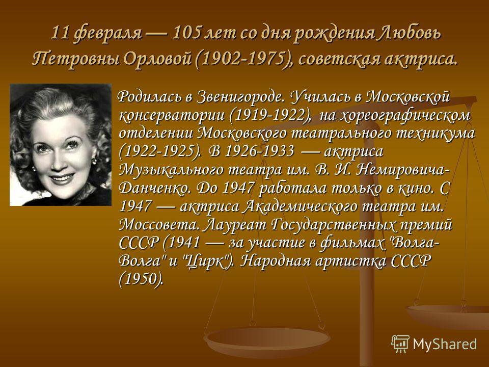 11 февраля 105 лет со дня рождения Любовь Петровны Орловой (1902-1975), советская актриса. Родилась в Звенигороде. Училась в Московской консерватории (1919-1922), на хореографическом отделении Московского театрального техникума (1922-1925). В 1926-19
