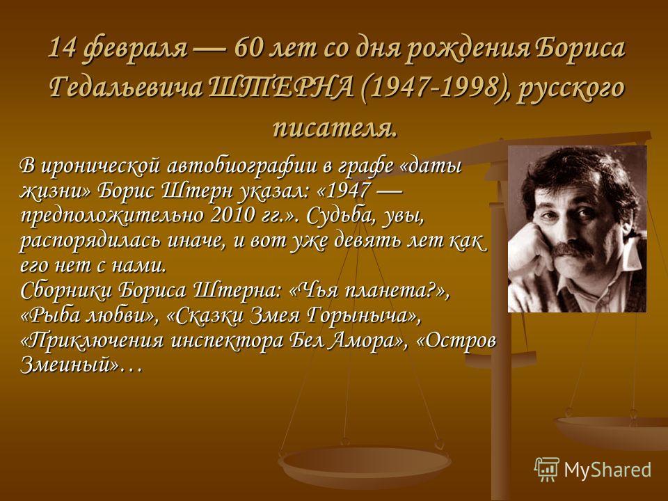 14 февраля 60 лет со дня рождения Бориса Гедальевича ШТЕРНА (1947-1998), русского писателя. В иронической автобиографии в графе «даты жизни» Борис Штерн указал: «1947 предположительно 2010 гг.». Судьба, увы, распорядилась иначе, и вот уже девять лет