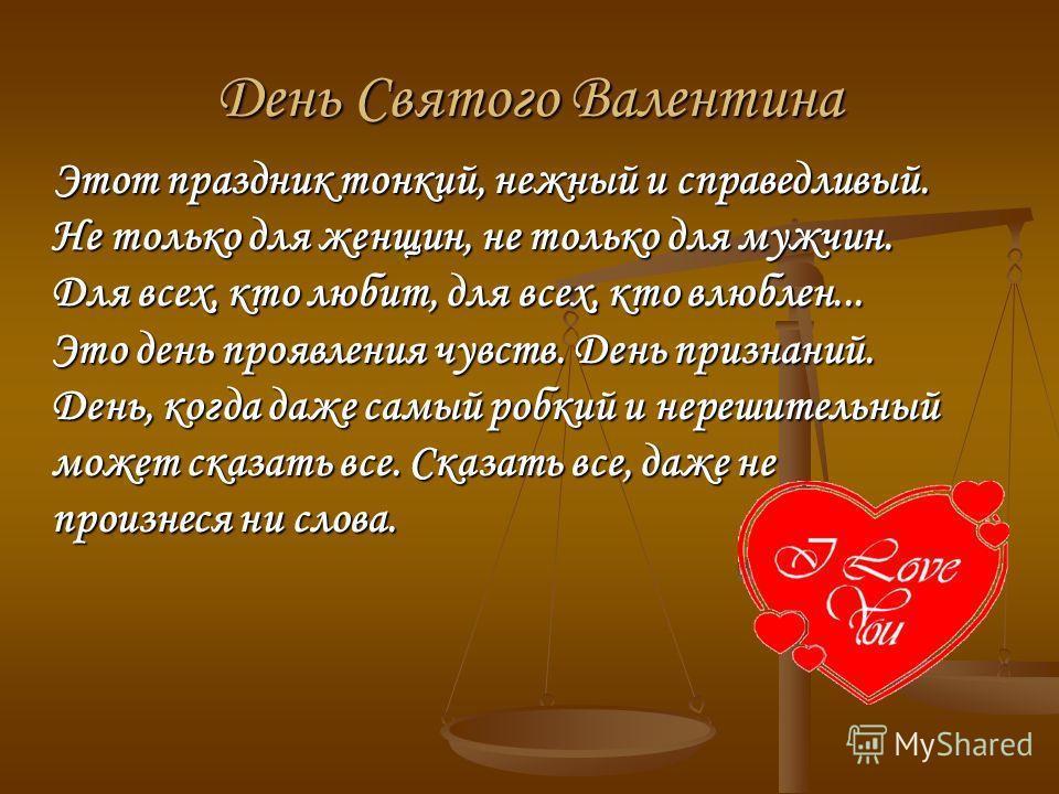 День Святого Валентина Этот праздник тонкий, нежный и справедливый. Не только для женщин, не только для мужчин. Для всех, кто любит, для всех, кто влюблен... Это день проявления чувств. День признаний. День, когда даже самый робкий и нерешительный мо