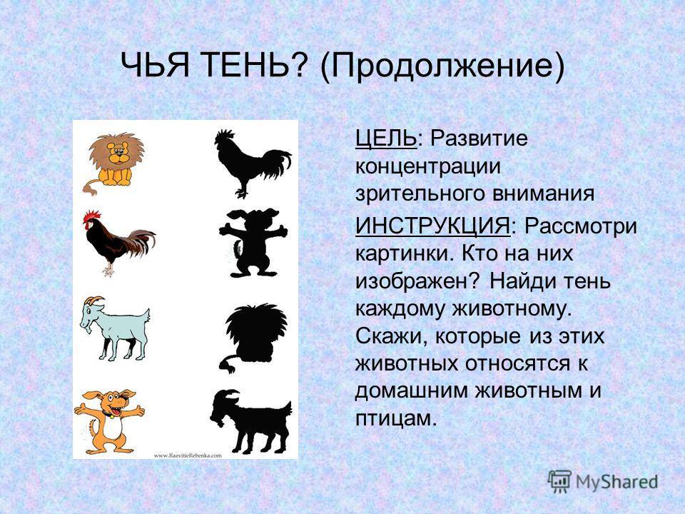 ЧЬЯ ТЕНЬ? (Продолжение) ЦЕЛЬ: Развитие концентрации зрительного внимания ИНСТРУКЦИЯ: Рассмотри картинки. Кто на них изображен? Найди тень каждому животному. Скажи, которые из этих животных относятся к домашним животным и птицам.