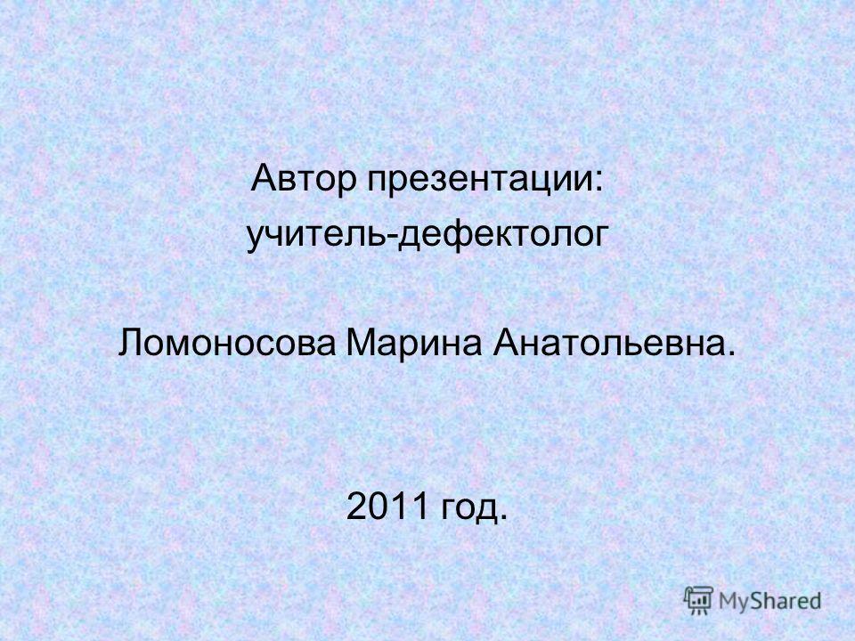 Автор презентации: учитель-дефектолог Ломоносова Марина Анатольевна. 2011 год.
