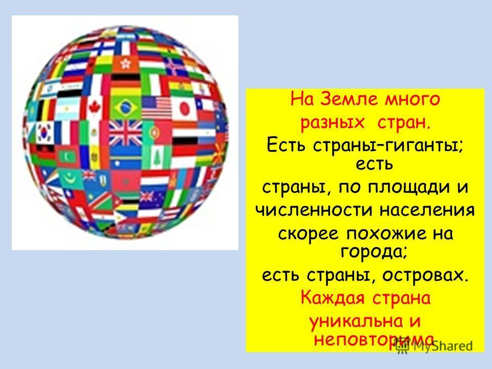 На Земле много разных стран. Есть страны–гиганты; есть страны, по площади и численности населения скорее похожие на города; есть страны, островах. Каждая страна уникальна и неповторима